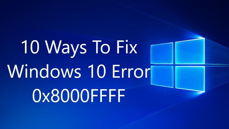 How to Fix Error Code 0x8000FFFF in Windows 10